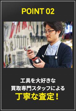 POINT 02 工具を大好きな買取専門スタッフによる丁寧な査定!